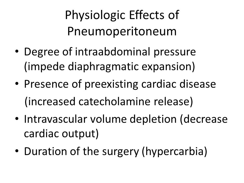 Physiologic Effects of Pneumoperitoneum Degree of intraabdominal pressure (impede diaphragmatic expansion) Presence of preexisting cardiac disease (in