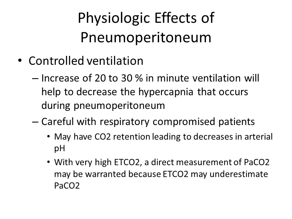 Physiologic Effects of Pneumoperitoneum Controlled ventilation – Increase of 20 to 30 % in minute ventilation will help to decrease the hypercapnia th