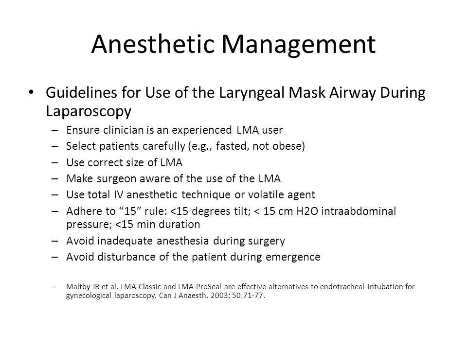 Anesthetic Management Guidelines for Use of the Laryngeal Mask Airway During Laparoscopy – Ensure clinician is an experienced LMA user – Select patien