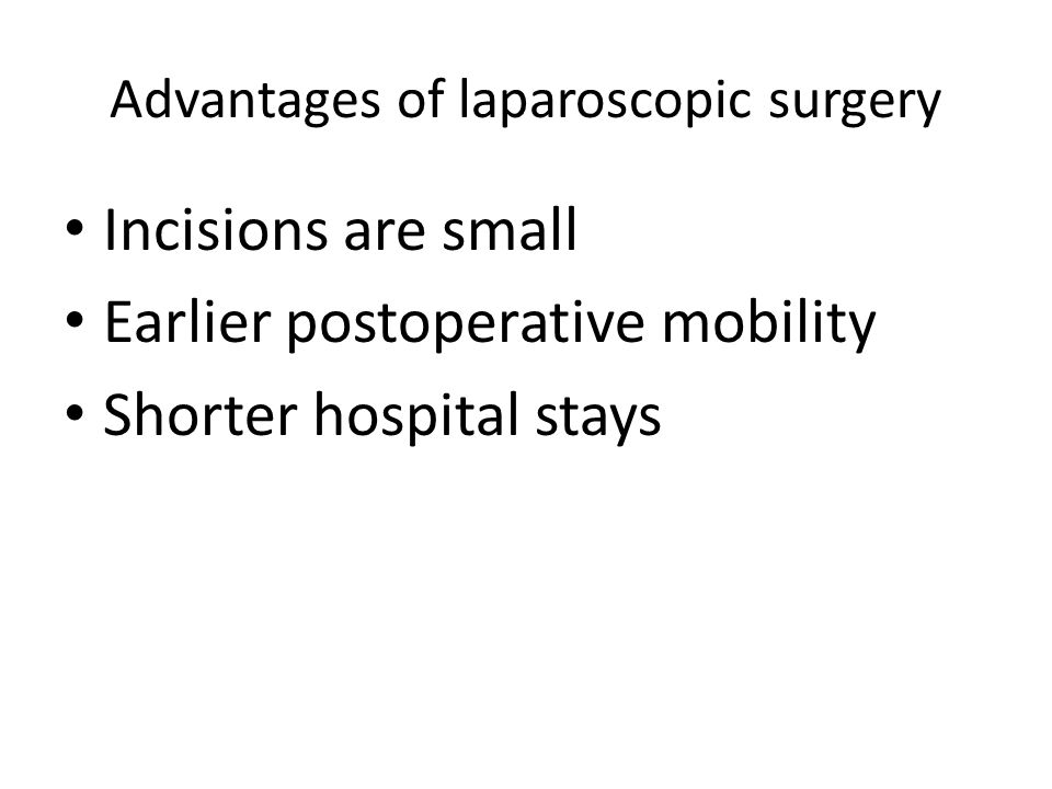 Advantages of laparoscopic surgery Incisions are small Earlier postoperative mobility Shorter hospital stays