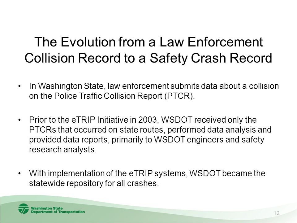 The Evolution from a Law Enforcement Collision Record to a Safety Crash Record In Washington State, law enforcement submits data about a collision on the Police Traffic Collision Report (PTCR).