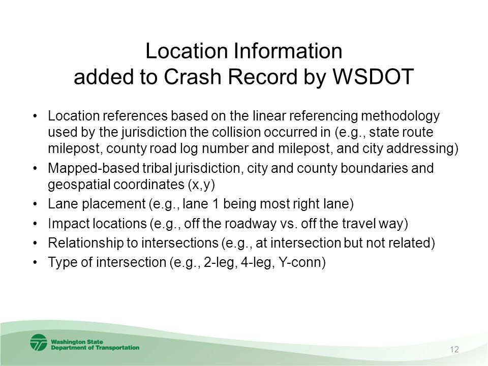 Location Information added to Crash Record by WSDOT Location references based on the linear referencing methodology used by the jurisdiction the collision occurred in (e.g., state route milepost, county road log number and milepost, and city addressing) Mapped-based tribal jurisdiction, city and county boundaries and geospatial coordinates (x,y) Lane placement (e.g., lane 1 being most right lane) Impact locations (e.g., off the roadway vs.