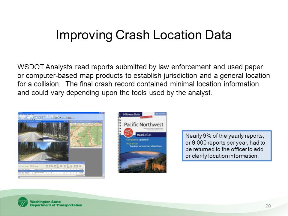 Improving Crash Location Data WSDOT Analysts read reports submitted by law enforcement and used paper or computer-based map products to establish jurisdiction and a general location for a collision.