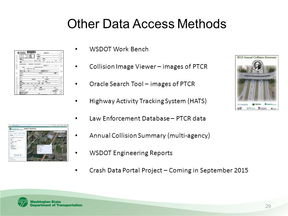 Other Data Access Methods WSDOT Work Bench Collision Image Viewer – images of PTCR Oracle Search Tool – images of PTCR Highway Activity Tracking System (HATS) Law Enforcement Database – PTCR data Annual Collision Summary (multi-agency) WSDOT Engineering Reports Crash Data Portal Project – Coming in September 2015 29