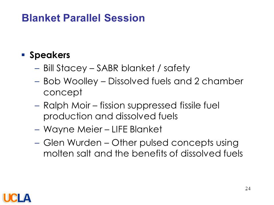 077-05/rs Blanket Parallel Session  Speakers –Bill Stacey – SABR blanket / safety –Bob Woolley – Dissolved fuels and 2 chamber concept –Ralph Moir – fission suppressed fissile fuel production and dissolved fuels –Wayne Meier – LIFE Blanket –Glen Wurden – Other pulsed concepts using molten salt and the benefits of dissolved fuels 24