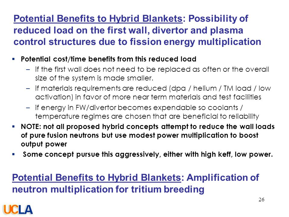 077-05/rs Potential Benefits to Hybrid Blankets: Possibility of reduced load on the first wall, divertor and plasma control structures due to fission energy multiplication  Potential cost/time benefits from this reduced load –if the first wall does not need to be replaced as often or the overall size of the system is made smaller.