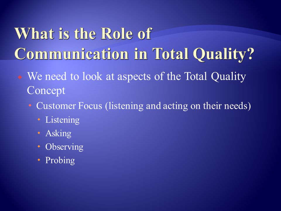  We need to look at aspects of the Total Quality Concept  Customer Focus (listening and acting on their needs)  Listening  Asking  Observing  Probing