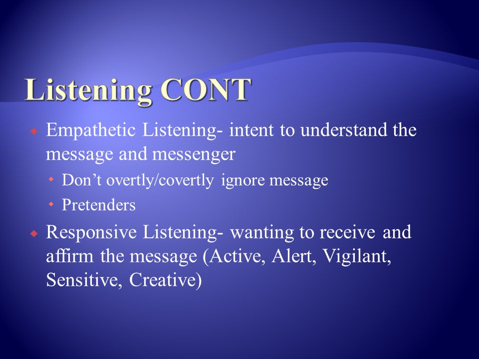  Empathetic Listening- intent to understand the message and messenger  Don't overtly/covertly ignore message  Pretenders  Responsive Listening- wanting to receive and affirm the message (Active, Alert, Vigilant, Sensitive, Creative)