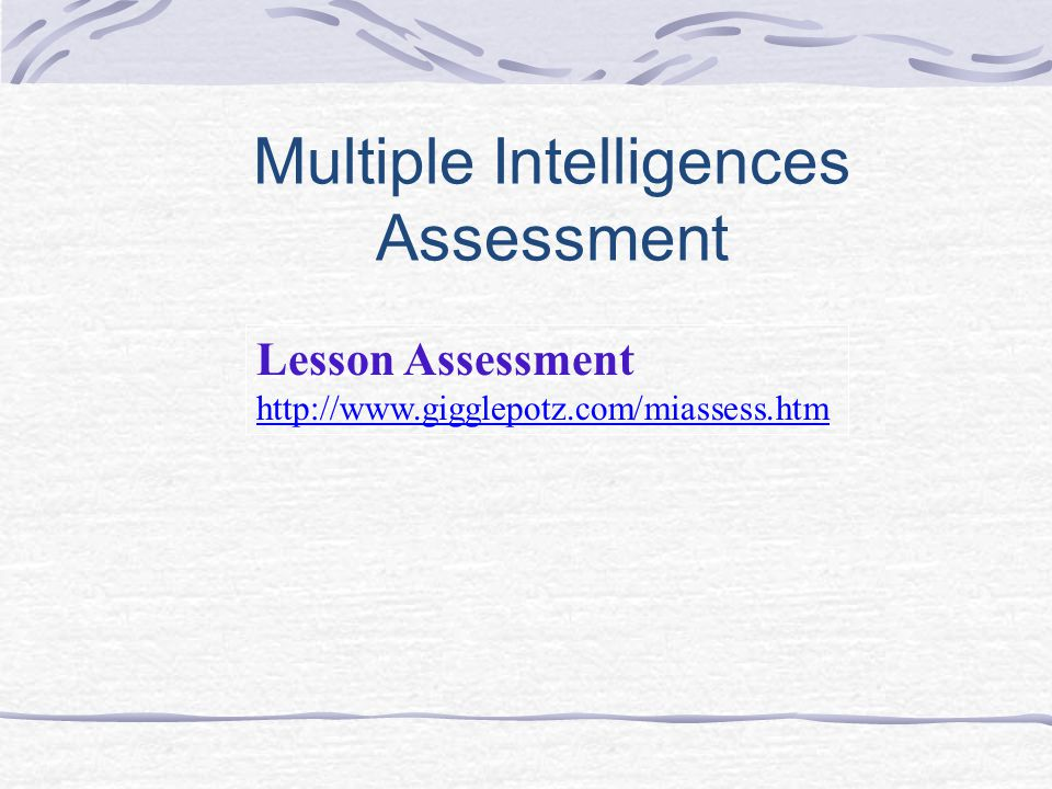 Multiple Intelligences Assessment Lesson Assessment http://www.gigglepotz.com/miassess.htm