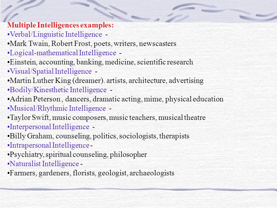 Multiple Intelligences examples: Verbal/Linguistic Intelligence - Mark Twain, Robert Frost, poets, writers, newscasters Logical-mathematical Intelligence - Einstein, accounting, banking, medicine, scientific research Visual/Spatial Intelligence - Martin Luther King (dreamer).