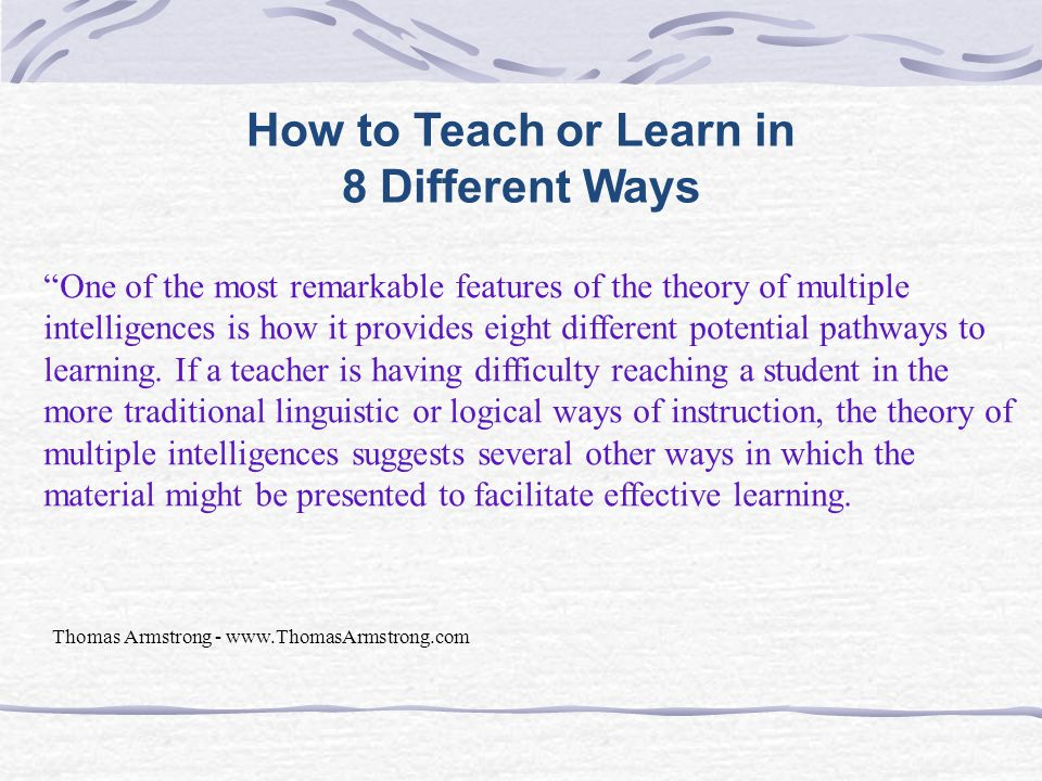 How to Teach or Learn in 8 Different Ways One of the most remarkable features of the theory of multiple intelligences is how it provides eight different potential pathways to learning.