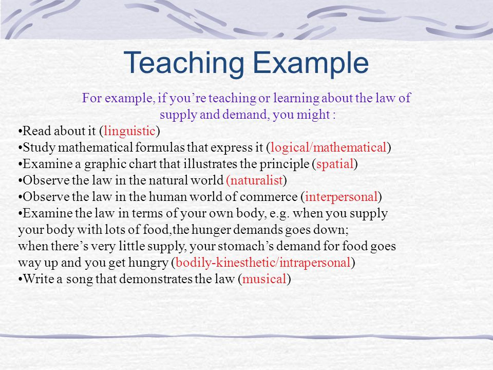 Teaching Example For example, if you're teaching or learning about the law of supply and demand, you might : Read about it (linguistic) Study mathematical formulas that express it (logical/mathematical) Examine a graphic chart that illustrates the principle (spatial) Observe the law in the natural world (naturalist) Observe the law in the human world of commerce (interpersonal) Examine the law in terms of your own body, e.g.