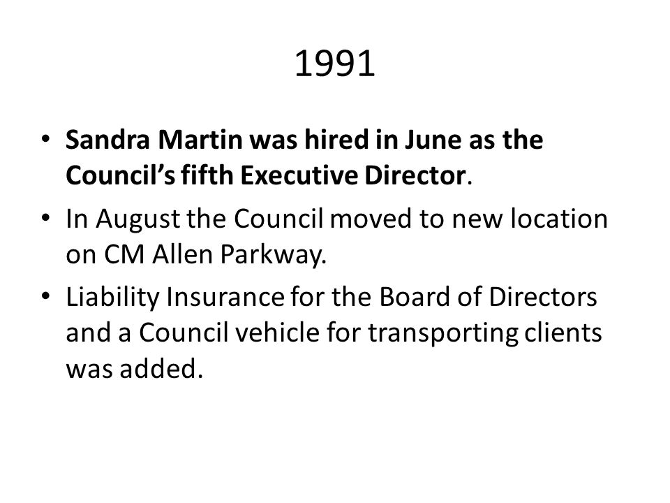 1991 Sandra Martin was hired in June as the Council's fifth Executive Director. In August the Council moved to new location on CM Allen Parkway. Liabi