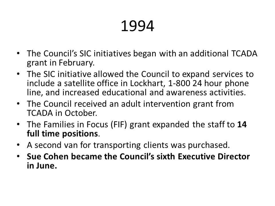 1994 The Council's SIC initiatives began with an additional TCADA grant in February. The SIC initiative allowed the Council to expand services to incl