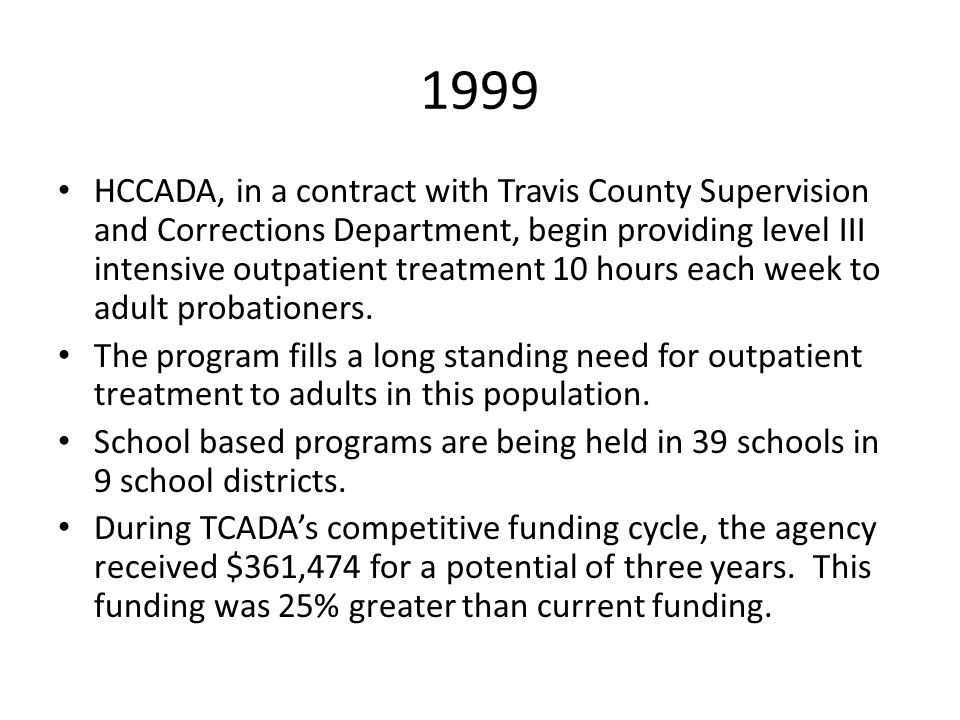 1999 HCCADA, in a contract with Travis County Supervision and Corrections Department, begin providing level III intensive outpatient treatment 10 hour