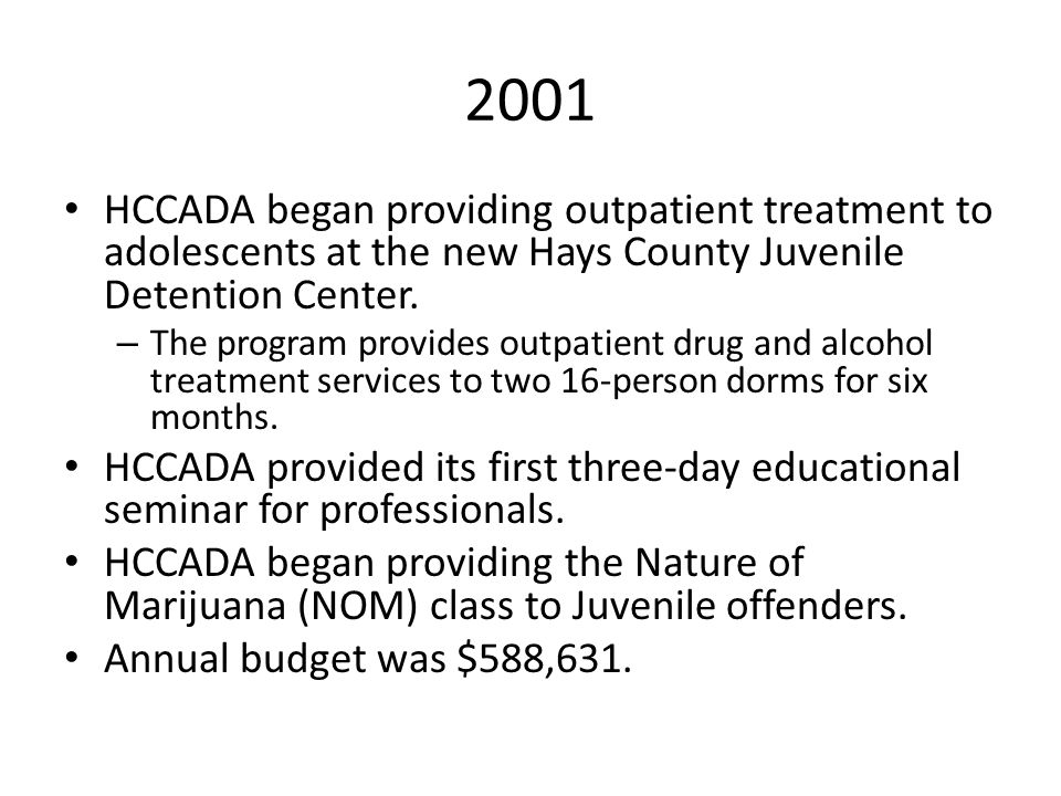 2001 HCCADA began providing outpatient treatment to adolescents at the new Hays County Juvenile Detention Center. – The program provides outpatient dr