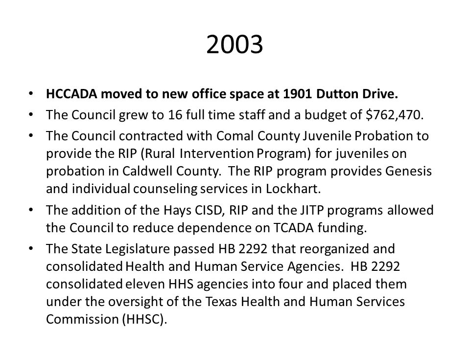 2003 HCCADA moved to new office space at 1901 Dutton Drive. The Council grew to 16 full time staff and a budget of $762,470. The Council contracted wi