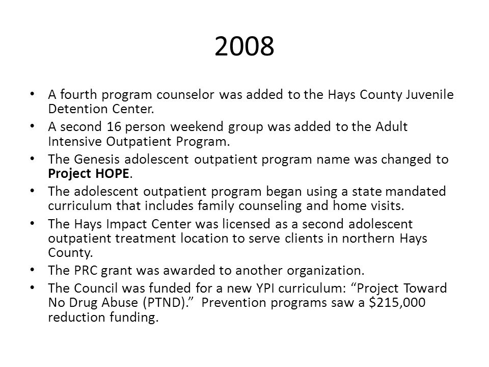 2008 A fourth program counselor was added to the Hays County Juvenile Detention Center. A second 16 person weekend group was added to the Adult Intens