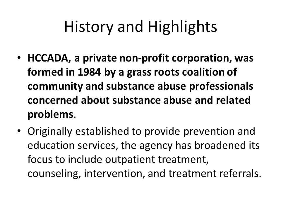 History and Highlights HCCADA, a private non-profit corporation, was formed in 1984 by a grass roots coalition of community and substance abuse profes