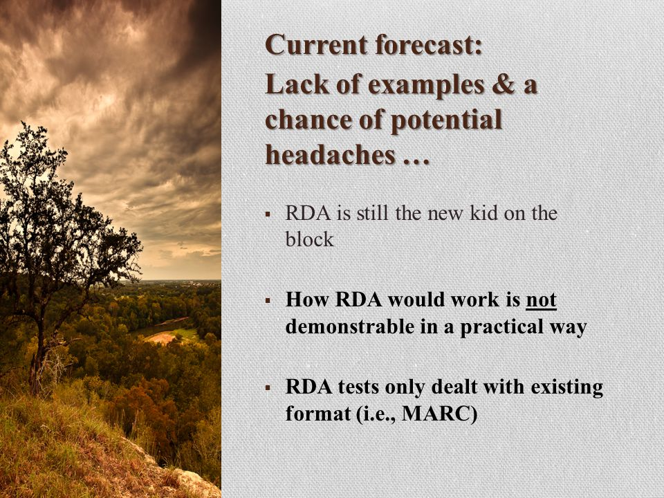 Current forecast: Lack of examples & a chance of potential headaches …  RDA is still the new kid on the block  How RDA would work is not demonstrable in a practical way  RDA tests only dealt with existing format (i.e., MARC)