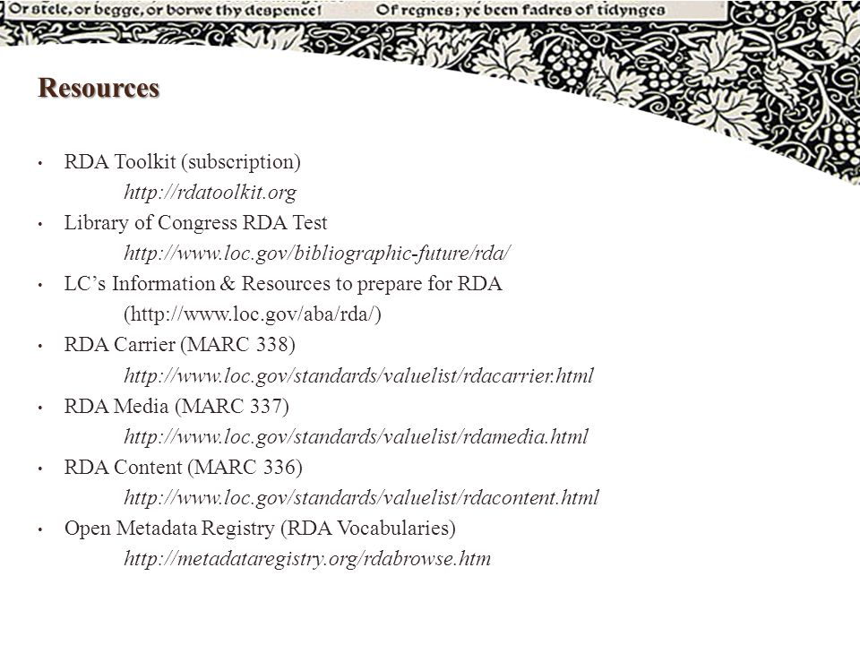 Resources RDA Toolkit (subscription) http://rdatoolkit.org Library of Congress RDA Test http://www.loc.gov/bibliographic-future/rda/ LC's Information & Resources to prepare for RDA (http://www.loc.gov/aba/rda/) RDA Carrier (MARC 338) http://www.loc.gov/standards/valuelist/rdacarrier.html RDA Media (MARC 337) http://www.loc.gov/standards/valuelist/rdamedia.html RDA Content (MARC 336) http://www.loc.gov/standards/valuelist/rdacontent.html Open Metadata Registry (RDA Vocabularies) http://metadataregistry.org/rdabrowse.htm