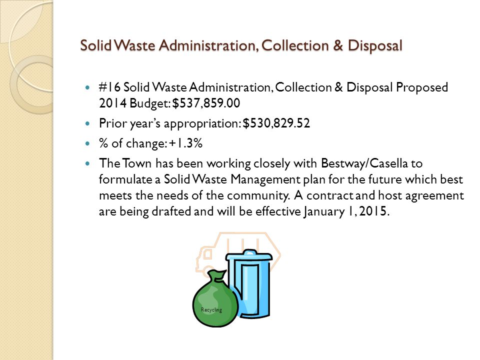 Solid Waste Administration, Collection & Disposal #16 Solid Waste Administration, Collection & Disposal Proposed 2014 Budget: $537,859.00 Prior year's appropriation: $530,829.52 % of change: +1.3% The Town has been working closely with Bestway/Casella to formulate a Solid Waste Management plan for the future which best meets the needs of the community.
