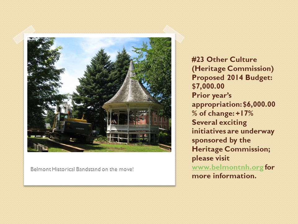 #23 Other Culture (Heritage Commission) Proposed 2014 Budget: $7,000.00 Prior year's appropriation: $6,000.00 % of change: +17% Several exciting initiatives are underway sponsored by the Heritage Commission; please visit www.belmontnh.org for more information.