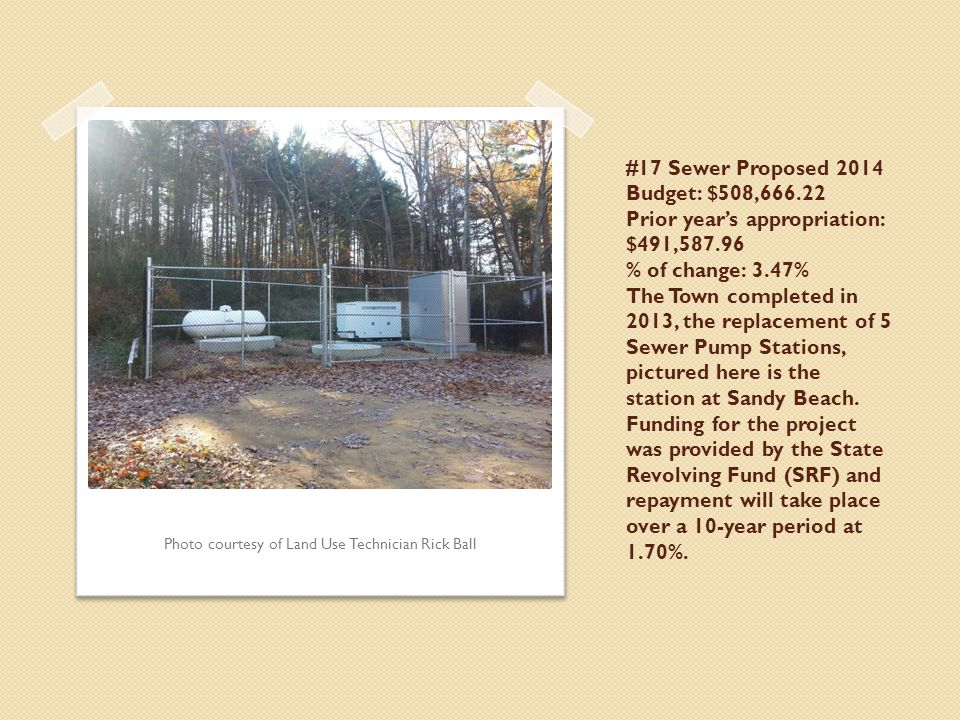 #17 Sewer Proposed 2014 Budget: $508,666.22 Prior year's appropriation: $491,587.96 % of change: 3.47% The Town completed in 2013, the replacement of 5 Sewer Pump Stations, pictured here is the station at Sandy Beach.