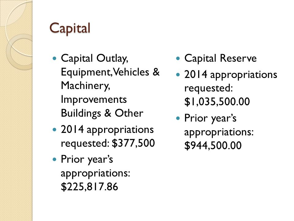Capital Capital Outlay, Equipment, Vehicles & Machinery, Improvements Buildings & Other 2014 appropriations requested: $377,500 Prior year's appropriations: $225,817.86 Capital Reserve 2014 appropriations requested: $1,035,500.00 Prior year's appropriations: $944,500.00
