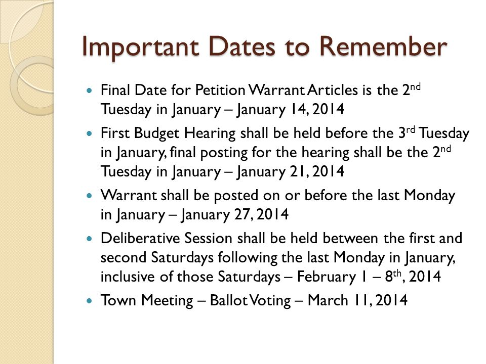 Important Dates to Remember Final Date for Petition Warrant Articles is the 2 nd Tuesday in January – January 14, 2014 First Budget Hearing shall be held before the 3 rd Tuesday in January, final posting for the hearing shall be the 2 nd Tuesday in January – January 21, 2014 Warrant shall be posted on or before the last Monday in January – January 27, 2014 Deliberative Session shall be held between the first and second Saturdays following the last Monday in January, inclusive of those Saturdays – February 1 – 8 th, 2014 Town Meeting – Ballot Voting – March 11, 2014