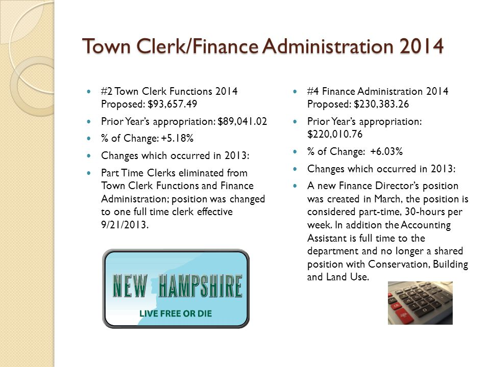 Town Clerk/Finance Administration 2014 #2 Town Clerk Functions 2014 Proposed: $93,657.49 Prior Year's appropriation: $89,041.02 % of Change: +5.18% Changes which occurred in 2013: Part Time Clerks eliminated from Town Clerk Functions and Finance Administration; position was changed to one full time clerk effective 9/21/2013.