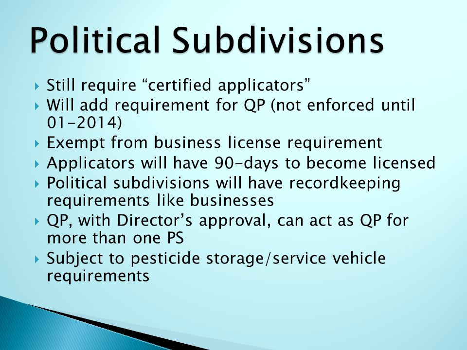  Still require certified applicators  Will add requirement for QP (not enforced until 01-2014)  Exempt from business license requirement  Applicators will have 90-days to become licensed  Political subdivisions will have recordkeeping requirements like businesses  QP, with Director's approval, can act as QP for more than one PS  Subject to pesticide storage/service vehicle requirements