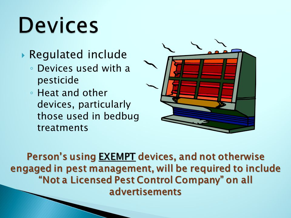 Regulated include ◦ Devices used with a pesticide ◦ Heat and other devices, particularly those used in bedbug treatments Person's using EXEMPT devices, and not otherwise engaged in pest management, will be required to include Not a Licensed Pest Control Company on all advertisements