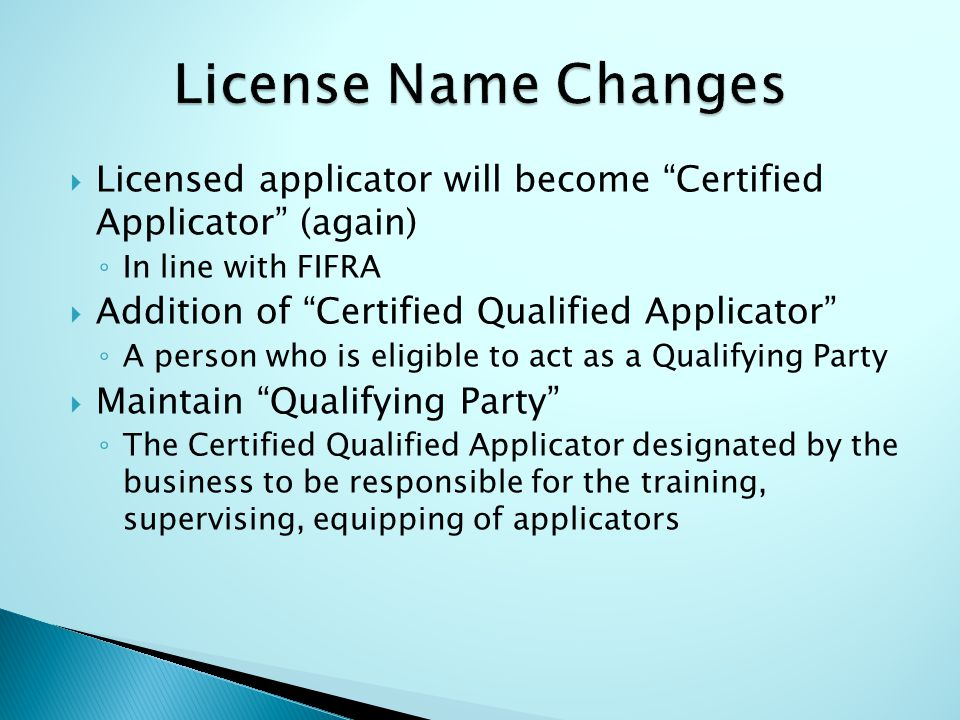  Licensed applicator will become Certified Applicator (again) ◦ In line with FIFRA  Addition of Certified Qualified Applicator ◦ A person who is eligible to act as a Qualifying Party  Maintain Qualifying Party ◦ The Certified Qualified Applicator designated by the business to be responsible for the training, supervising, equipping of applicators