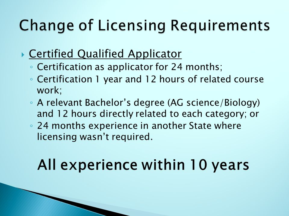  Certified Qualified Applicator ◦ Certification as applicator for 24 months; ◦ Certification 1 year and 12 hours of related course work; ◦ A relevant Bachelor's degree (AG science/Biology) and 12 hours directly related to each category; or ◦ 24 months experience in another State where licensing wasn't required.