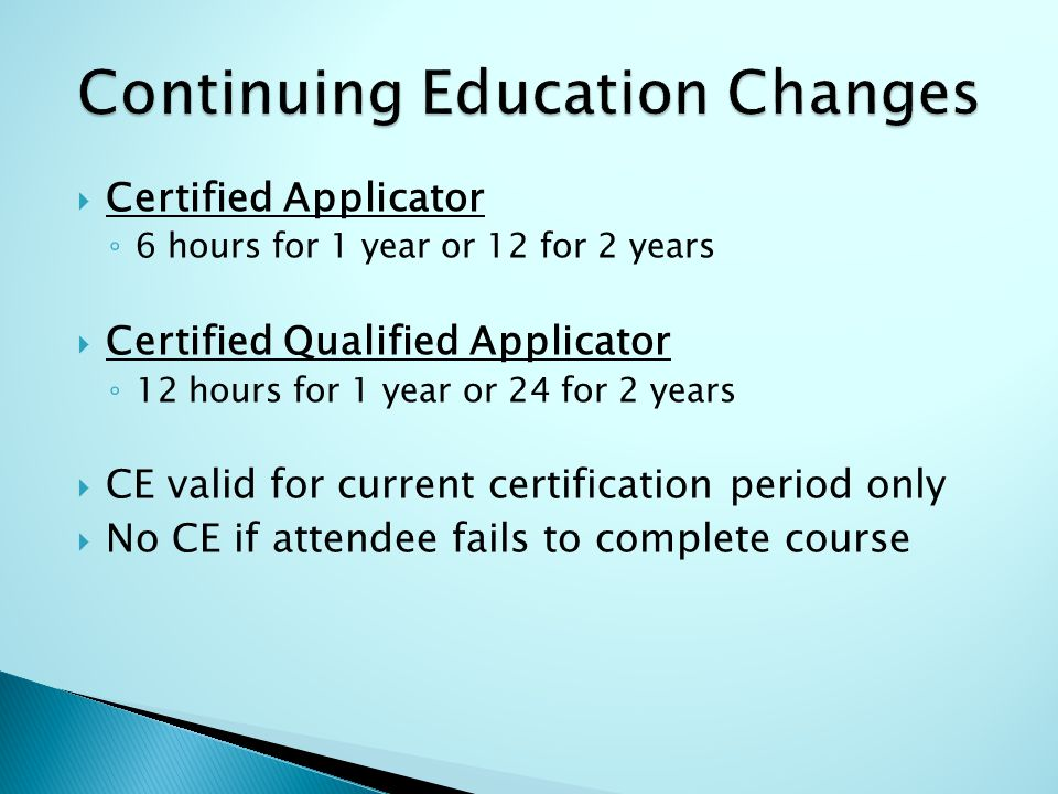  Certified Applicator ◦ 6 hours for 1 year or 12 for 2 years  Certified Qualified Applicator ◦ 12 hours for 1 year or 24 for 2 years  CE valid for current certification period only  No CE if attendee fails to complete course