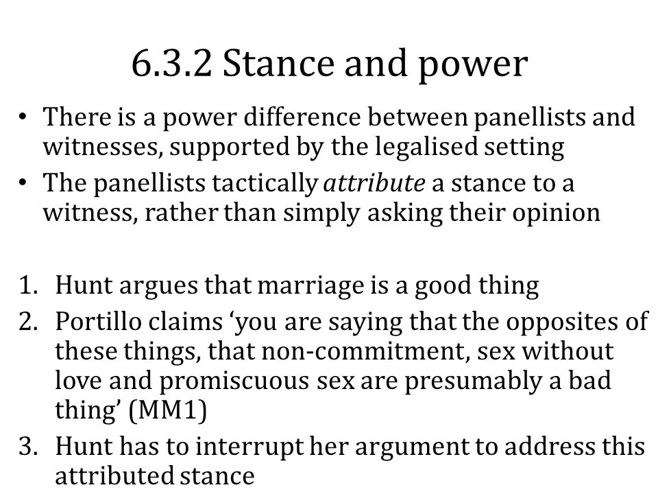 6.3.2 Stance and power There is a power difference between panellists and witnesses, supported by the legalised setting The panellists tactically attribute a stance to a witness, rather than simply asking their opinion 1.Hunt argues that marriage is a good thing 2.Portillo claims 'you are saying that the opposites of these things, that non-commitment, sex without love and promiscuous sex are presumably a bad thing' (MM1) 3.Hunt has to interrupt her argument to address this attributed stance