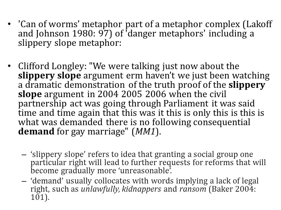 Can of worms metaphor part of a metaphor complex (Lakoff and Johnson 1980: 97) of danger metaphors including a slippery slope metaphor: Clifford Longley: We were talking just now about the slippery slope argument erm haven't we just been watching a dramatic demonstration of the truth proof of the slippery slope argument in 2004 2005 2006 when the civil partnership act was going through Parliament it was said time and time again that this was it this is only this is this is what was demanded there is no following consequential demand for gay marriage (MM1).