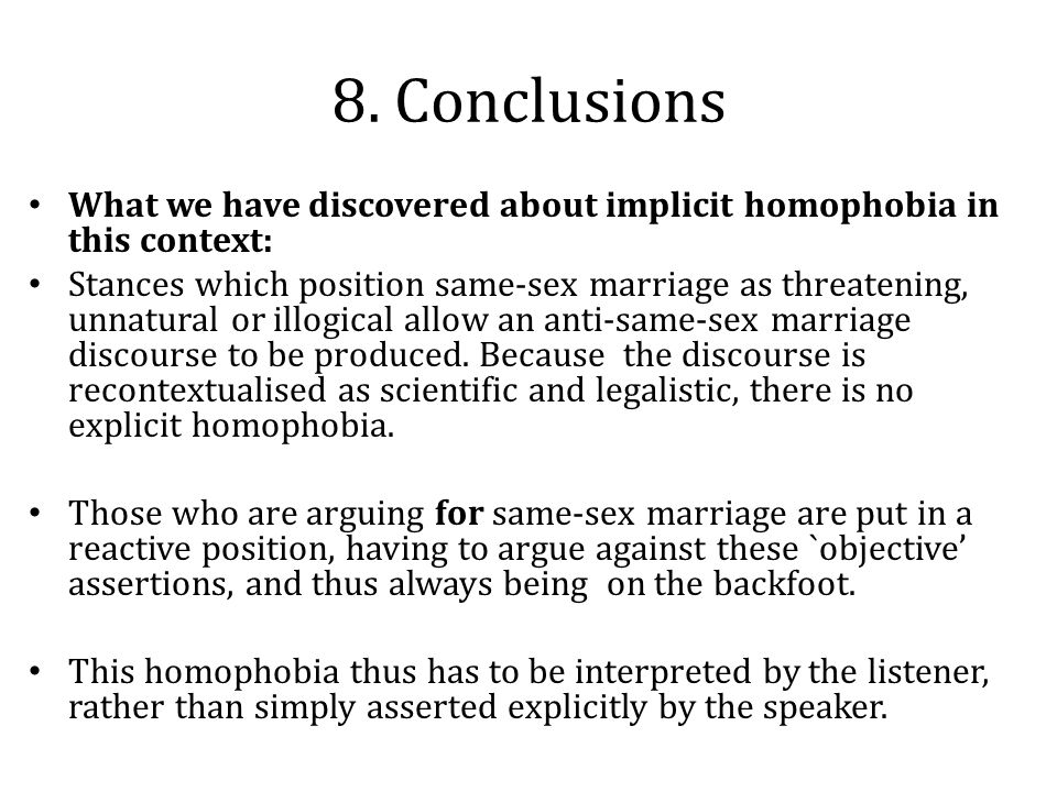 8. Conclusions What we have discovered about implicit homophobia in this context: Stances which position same-sex marriage as threatening, unnatural o