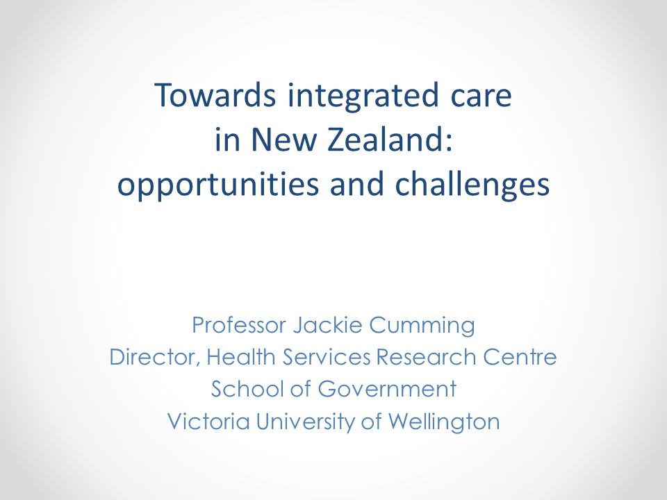 Towards integrated care in New Zealand: opportunities and challenges Professor Jackie Cumming Director, Health Services Research Centre School of Government Victoria University of Wellington