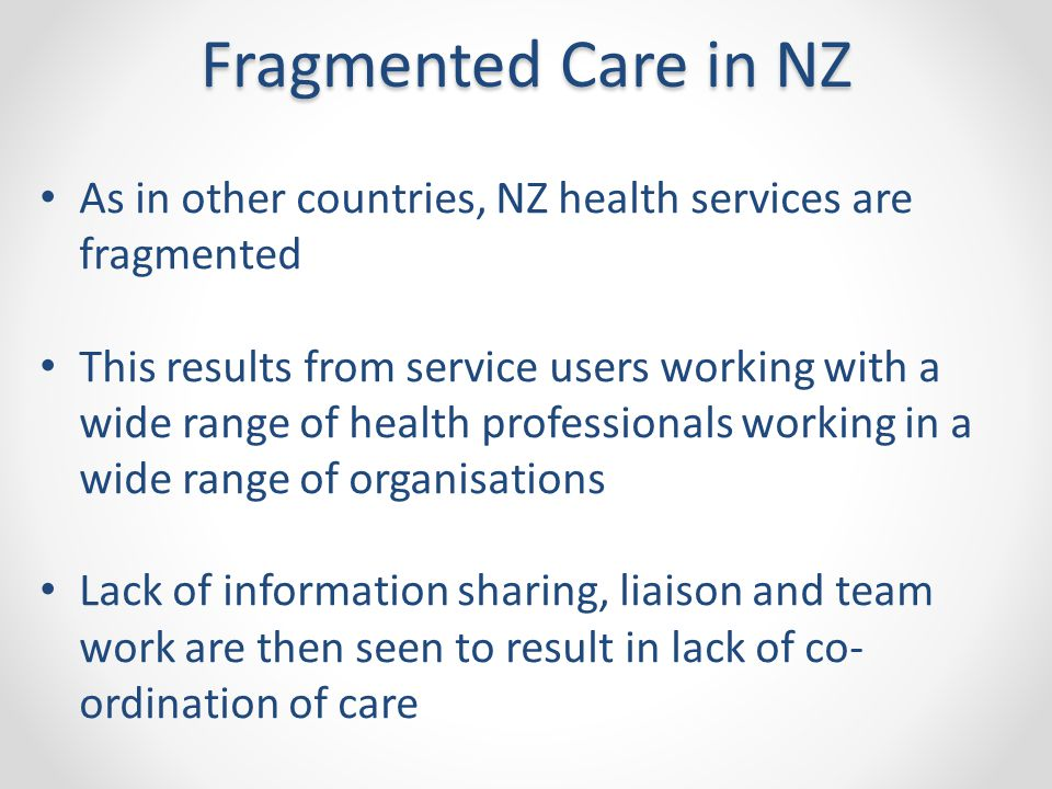 As in other countries, NZ health services are fragmented This results from service users working with a wide range of health professionals working in a wide range of organisations Lack of information sharing, liaison and team work are then seen to result in lack of co- ordination of care Fragmented Care in NZ