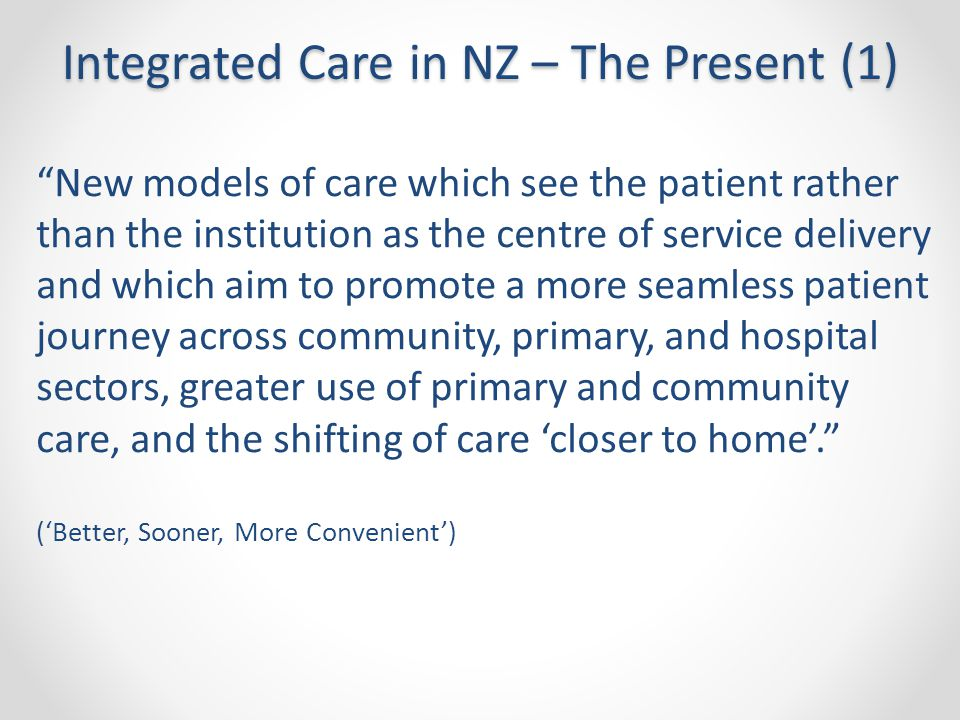 New models of care which see the patient rather than the institution as the centre of service delivery and which aim to promote a more seamless patient journey across community, primary, and hospital sectors, greater use of primary and community care, and the shifting of care 'closer to home'. ('Better, Sooner, More Convenient') Integrated Care in NZ – The Present (1)