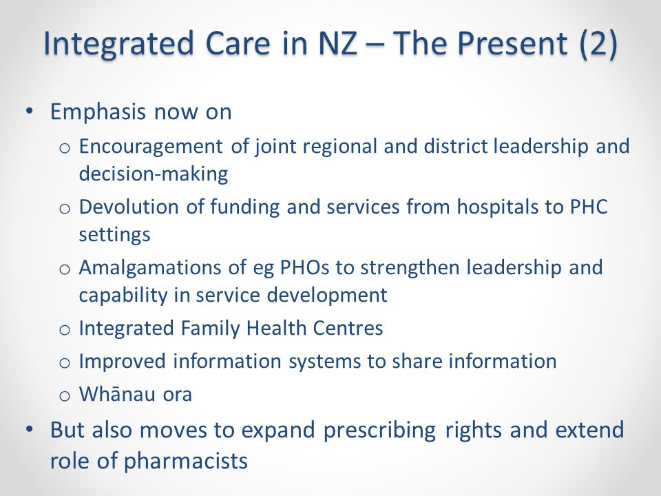 Integrated Care in NZ – The Present (2) Emphasis now on o Encouragement of joint regional and district leadership and decision-making o Devolution of funding and services from hospitals to PHC settings o Amalgamations of eg PHOs to strengthen leadership and capability in service development o Integrated Family Health Centres o Improved information systems to share information o Whānau ora But also moves to expand prescribing rights and extend role of pharmacists