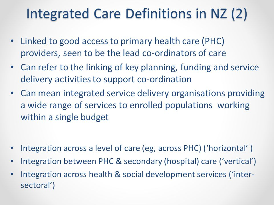 Integrated Care Definitions in NZ (2) Linked to good access to primary health care (PHC) providers, seen to be the lead co-ordinators of care Can refer to the linking of key planning, funding and service delivery activities to support co-ordination Can mean integrated service delivery organisations providing a wide range of services to enrolled populations working within a single budget Integration across a level of care (eg, across PHC) ('horizontal' ) Integration between PHC & secondary (hospital) care ('vertical') Integration across health & social development services ('inter- sectoral')