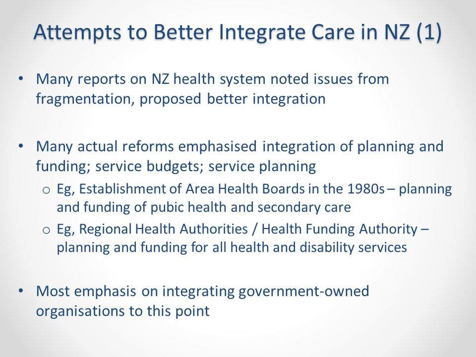 Attempts to Better Integrate Care in NZ (1) Many reports on NZ health system noted issues from fragmentation, proposed better integration Many actual reforms emphasised integration of planning and funding; service budgets; service planning o Eg, Establishment of Area Health Boards in the 1980s – planning and funding of pubic health and secondary care o Eg, Regional Health Authorities / Health Funding Authority – planning and funding for all health and disability services Most emphasis on integrating government-owned organisations to this point