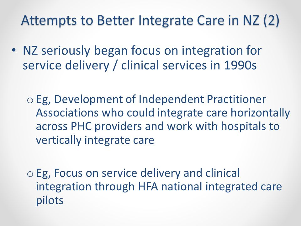 Attempts to Better Integrate Care in NZ (2) NZ seriously began focus on integration for service delivery / clinical services in 1990s o Eg, Developmen