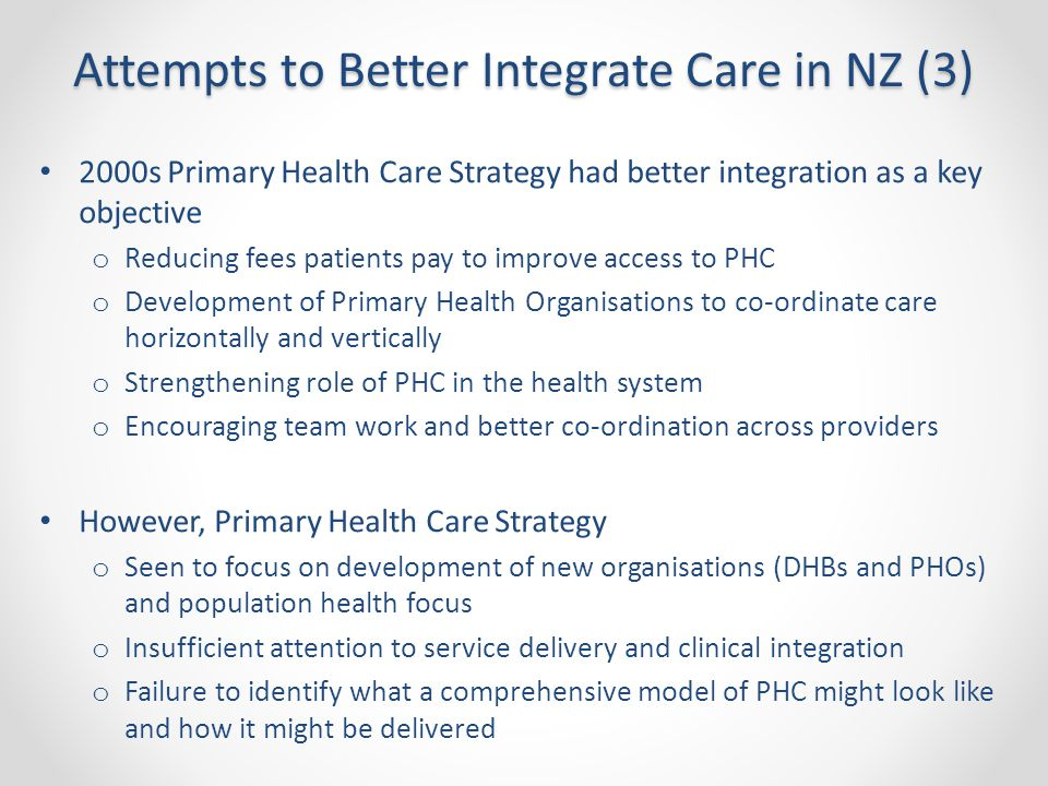 Attempts to Better Integrate Care in NZ (3) 2000s Primary Health Care Strategy had better integration as a key objective o Reducing fees patients pay