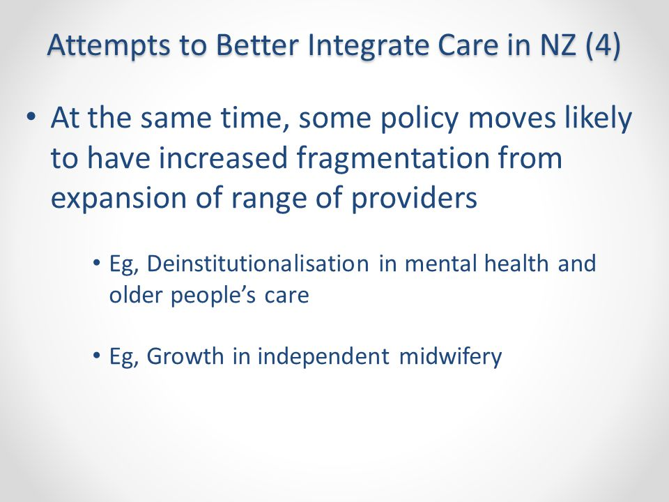 Attempts to Better Integrate Care in NZ (4) At the same time, some policy moves likely to have increased fragmentation from expansion of range of prov