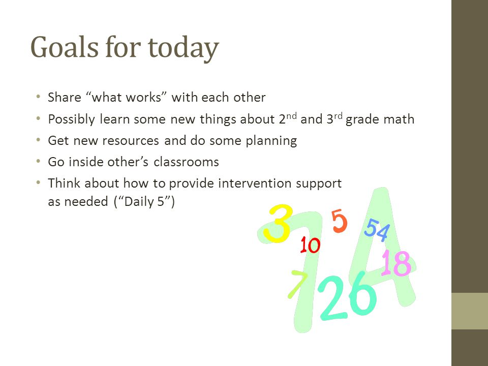 Goals for today Share what works with each other Possibly learn some new things about 2 nd and 3 rd grade math Get new resources and do some planning Go inside other's classrooms Think about how to provide intervention support as needed ( Daily 5 )