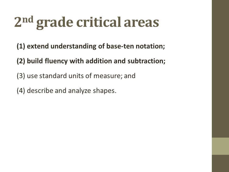 2 nd grade critical areas (1) extend understanding of base-ten notation; (2) build fluency with addition and subtraction; (3) use standard units of measure; and (4) describe and analyze shapes.